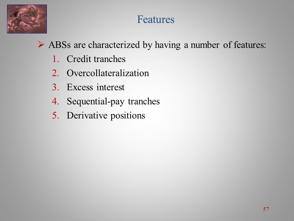 57 Features  ABSs are characterized by having a number of features: 1.Credit tranches 2.Overcollateralization 3.Excess interest 4.Sequential-pay tranches 5.Derivative positions