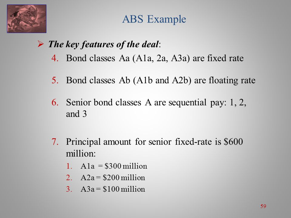 59 ABS Example  The key features of the deal: 4.Bond classes Aa (A1a, 2a, A3a) are fixed rate 5.Bond classes Ab (A1b and A2b) are floating rate 6.Senior bond classes A are sequential pay: 1, 2, and 3 7.Principal amount for senior fixed-rate is $600 million: 1.A1a = $300 million 2.A2a = $200 million 3.A3a = $100 million