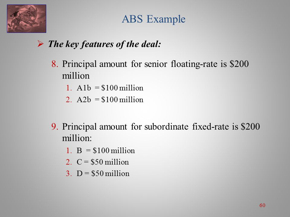 60 ABS Example  The key features of the deal: 8.Principal amount for senior floating-rate is $200 million 1.A1b = $100 million 2.A2b = $100 million 9.Principal amount for subordinate fixed-rate is $200 million: 1.B = $100 million 2.C = $50 million 3.D = $50 million