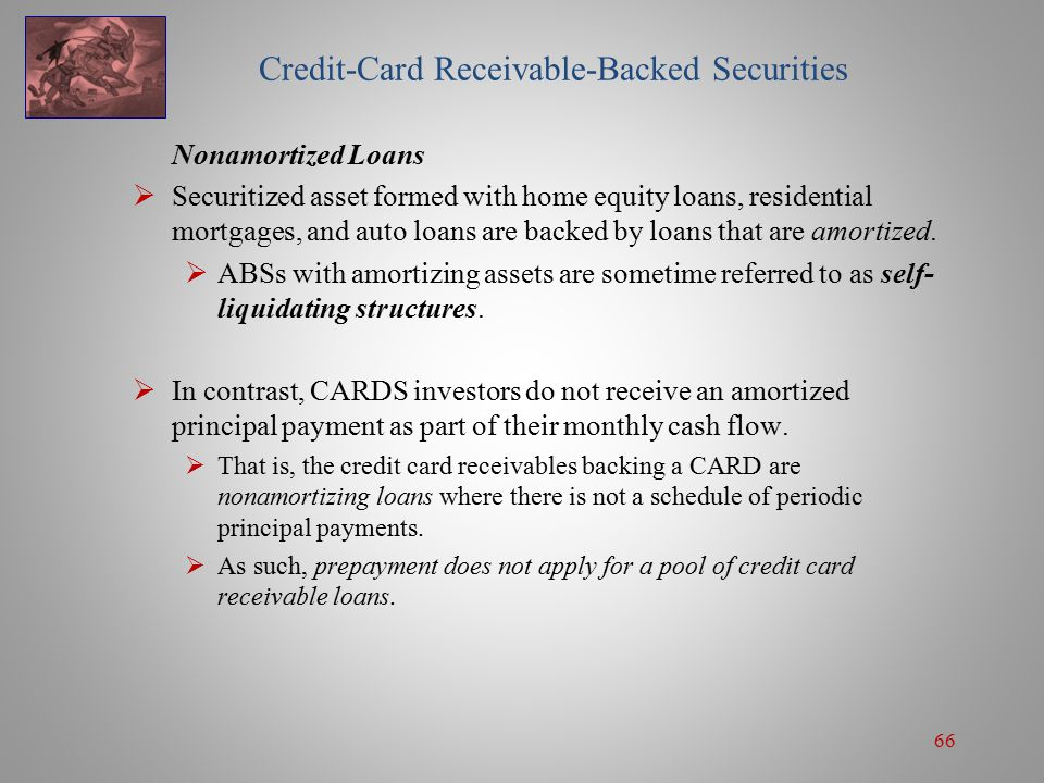 66 Credit-Card Receivable-Backed Securities Nonamortized Loans  Securitized asset formed with home equity loans, residential mortgages, and auto loans are backed by loans that are amortized.