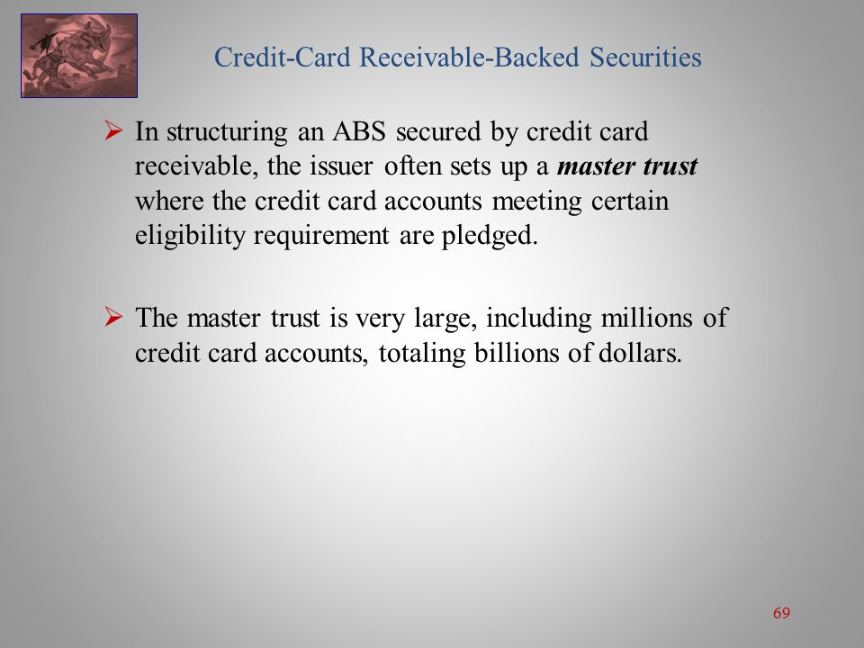 69 Credit-Card Receivable-Backed Securities  In structuring an ABS secured by credit card receivable, the issuer often sets up a master trust where the credit card accounts meeting certain eligibility requirement are pledged.