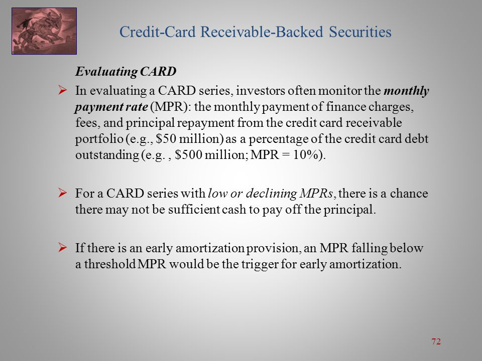 72 Credit-Card Receivable-Backed Securities Evaluating CARD  In evaluating a CARD series, investors often monitor the monthly payment rate (MPR): the monthly payment of finance charges, fees, and principal repayment from the credit card receivable portfolio (e.g., $50 million) as a percentage of the credit card debt outstanding (e.g., $500 million; MPR = 10%).