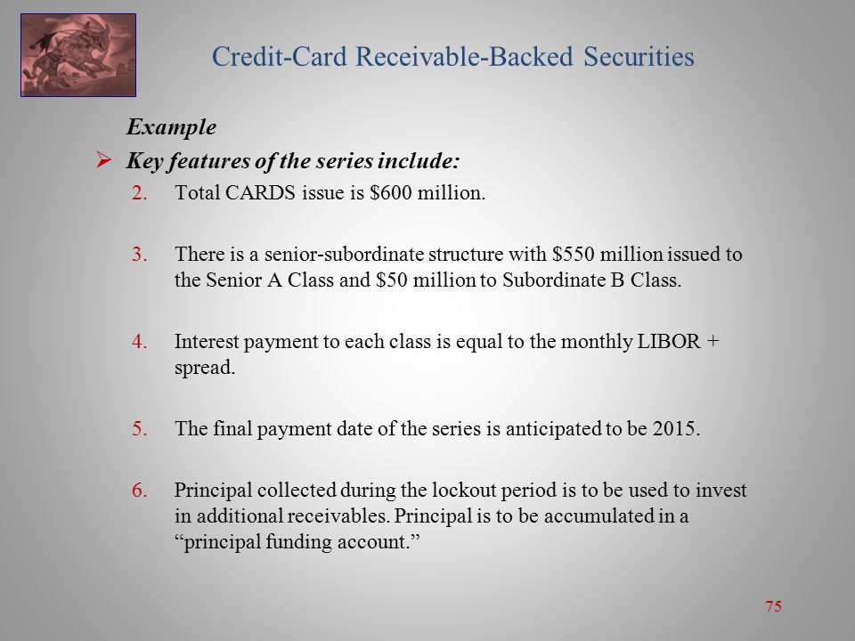 75 Credit-Card Receivable-Backed Securities Example  Key features of the series include: 2.Total CARDS issue is $600 million.