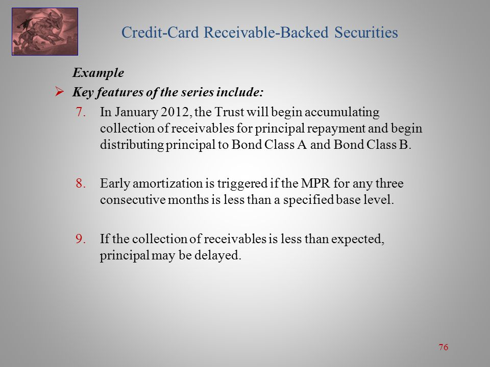 76 Credit-Card Receivable-Backed Securities Example  Key features of the series include: 7.In January 2012, the Trust will begin accumulating collection of receivables for principal repayment and begin distributing principal to Bond Class A and Bond Class B.