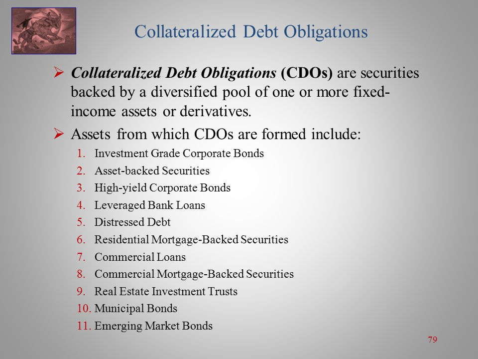79 Collateralized Debt Obligations  Collateralized Debt Obligations (CDOs) are securities backed by a diversified pool of one or more fixed- income assets or derivatives.