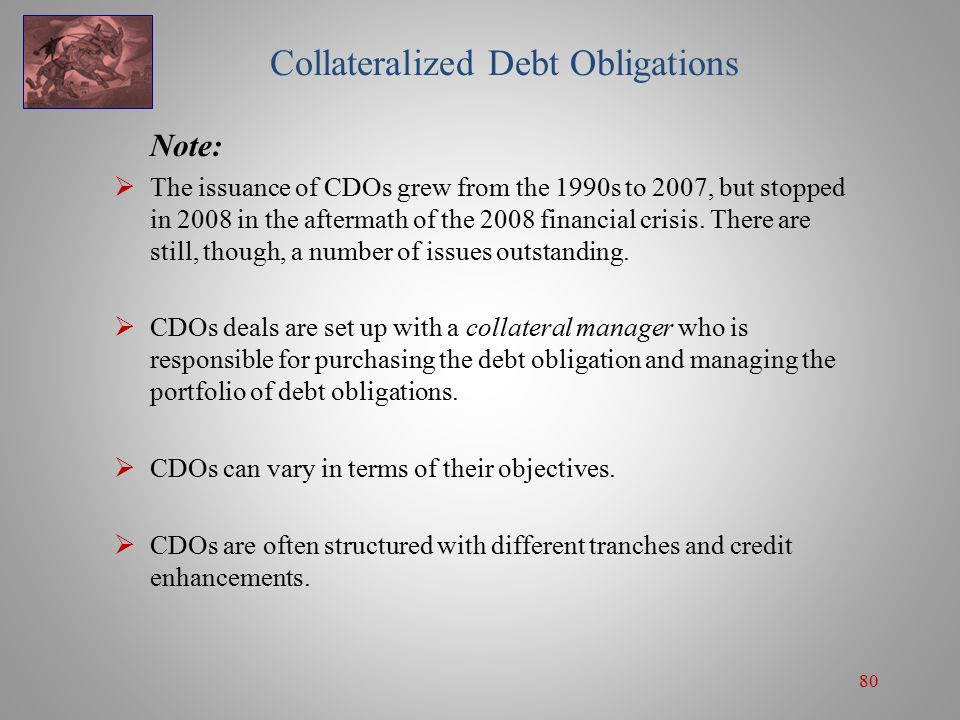 80 Collateralized Debt Obligations Note:  The issuance of CDOs grew from the 1990s to 2007, but stopped in 2008 in the aftermath of the 2008 financial crisis.
