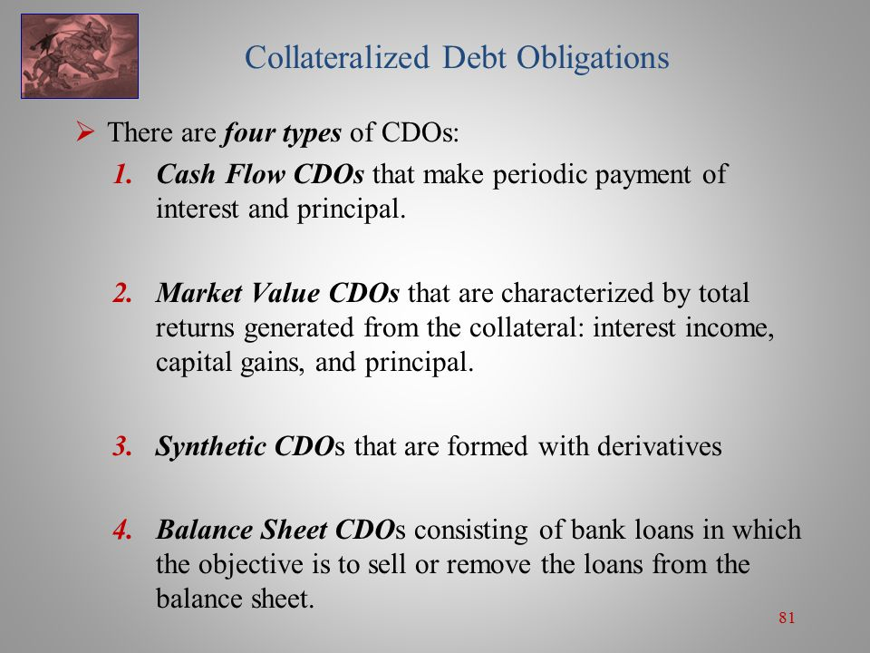 81 Collateralized Debt Obligations  There are four types of CDOs: 1.Cash Flow CDOs that make periodic payment of interest and principal.