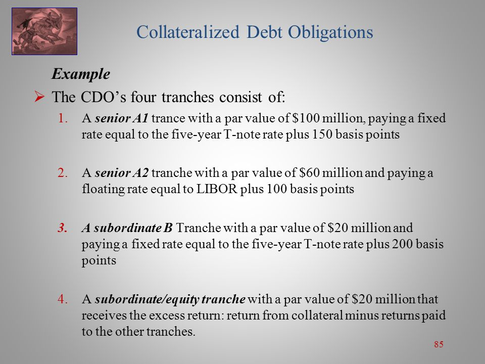 85 Collateralized Debt Obligations Example  The CDO's four tranches consist of: 1.A senior A1 trance with a par value of $100 million, paying a fixed rate equal to the five-year T-note rate plus 150 basis points 2.A senior A2 tranche with a par value of $60 million and paying a floating rate equal to LIBOR plus 100 basis points 3.A subordinate B Tranche with a par value of $20 million and paying a fixed rate equal to the five-year T-note rate plus 200 basis points 4.A subordinate/equity tranche with a par value of $20 million that receives the excess return: return from collateral minus returns paid to the other tranches.
