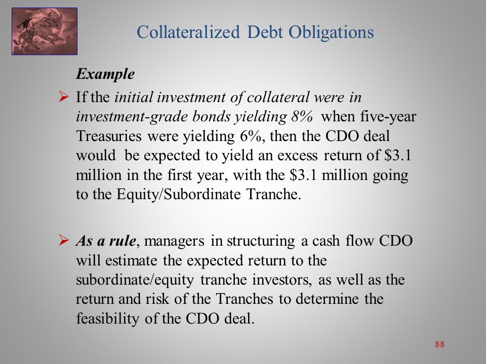 88 Collateralized Debt Obligations Example  If the initial investment of collateral were in investment-grade bonds yielding 8% when five-year Treasuries were yielding 6%, then the CDO deal would be expected to yield an excess return of $3.1 million in the first year, with the $3.1 million going to the Equity/Subordinate Tranche.