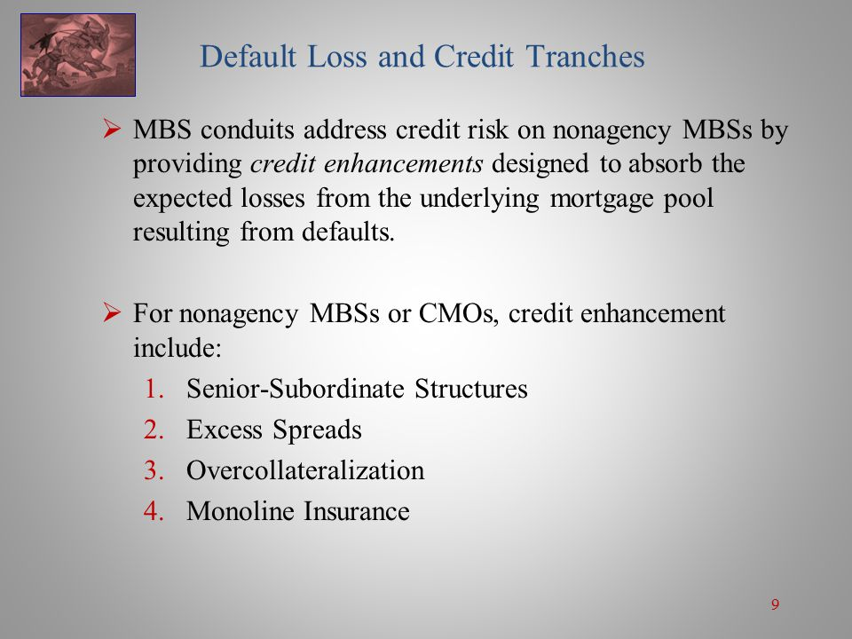 9 Default Loss and Credit Tranches  MBS conduits address credit risk on nonagency MBSs by providing credit enhancements designed to absorb the expected losses from the underlying mortgage pool resulting from defaults.