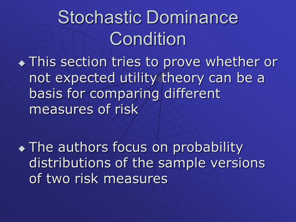 Stochastic Dominance Condition  This section tries to prove whether or not expected utility theory can be a basis for comparing different measures of risk  The authors focus on probability distributions of the sample versions of two risk measures