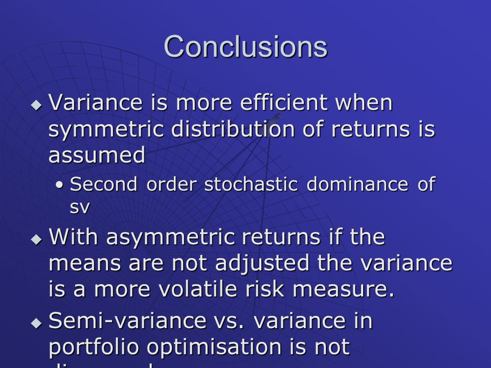 Conclusions  Variance is more efficient when symmetric distribution of returns is assumed Second order stochastic dominance of svSecond order stochastic dominance of sv  With asymmetric returns if the means are not adjusted the variance is a more volatile risk measure.