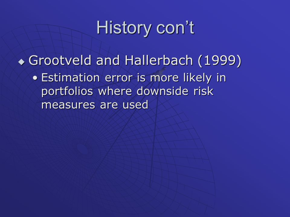 History con't  Grootveld and Hallerbach (1999) Estimation error is more likely in portfolios where downside risk measures are usedEstimation error is more likely in portfolios where downside risk measures are used