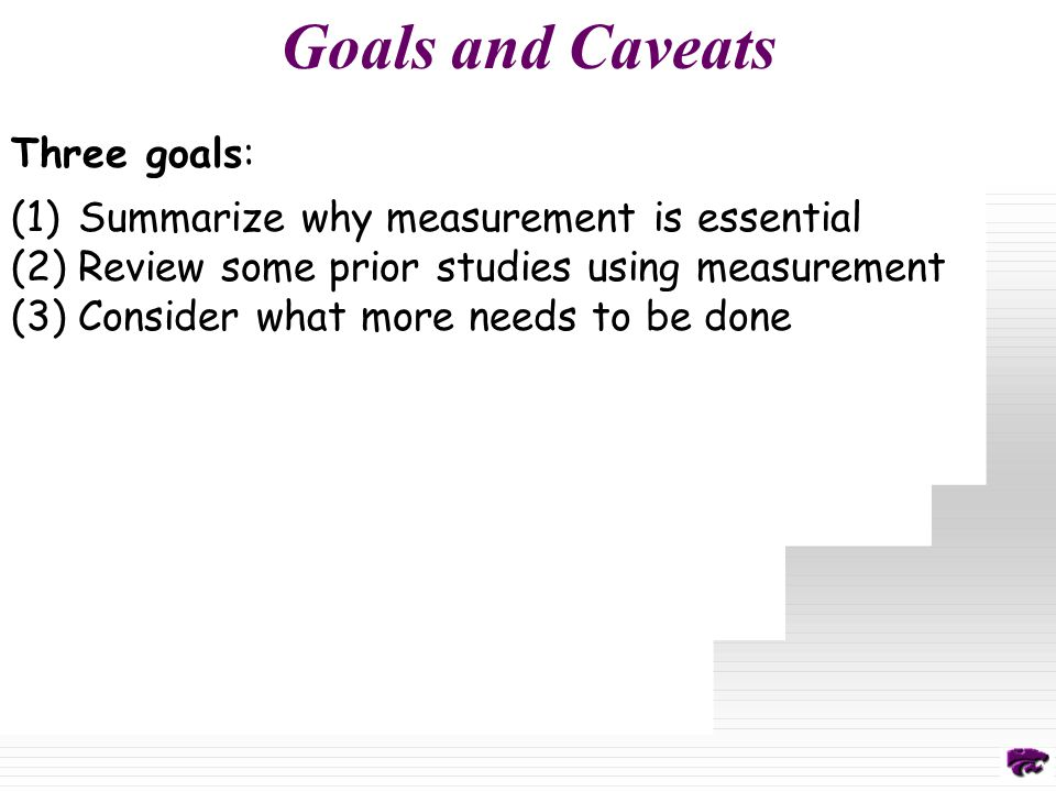 Goals and Caveats Three goals: (1)Summarize why measurement is essential (2)Review some prior studies using measurement (3)Consider what more needs to be done