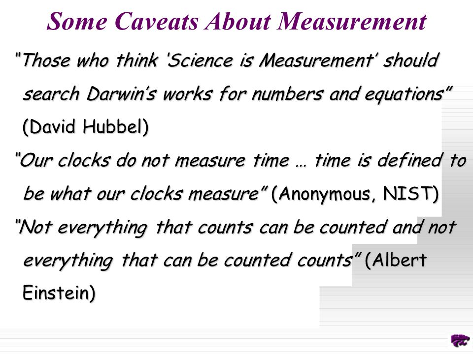 Some Caveats About Measurement Those who think 'Science is Measurement' should search Darwin's works for numbers and equations (David Hubbel) Our clocks do not measure time … time is defined to be what our clocks measure (Anonymous, NIST) Not everything that counts can be counted and not everything that can be counted counts (Albert Einstein)