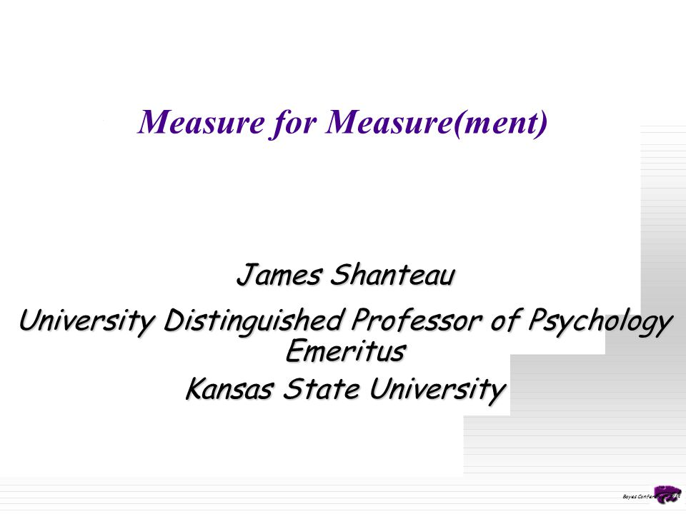 Measure for Measure(ment) James Shanteau University Distinguished Professor of Psychology Emeritus Kansas State University Bayes Conference – 2/14