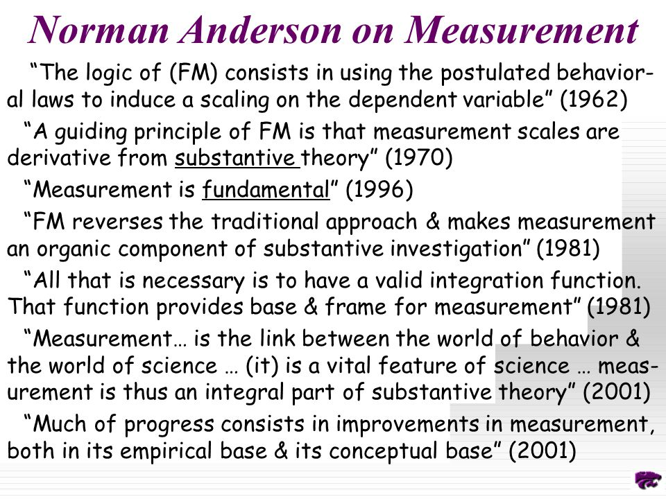 Norman Anderson on Measurement The logic of (FM) consists in using the postulated behavior- al laws to induce a scaling on the dependent variable (1962) A guiding principle of FM is that measurement scales are derivative from substantive theory (1970) Measurement is fundamental (1996) FM reverses the traditional approach & makes measurement an organic component of substantive investigation (1981) All that is necessary is to have a valid integration function.