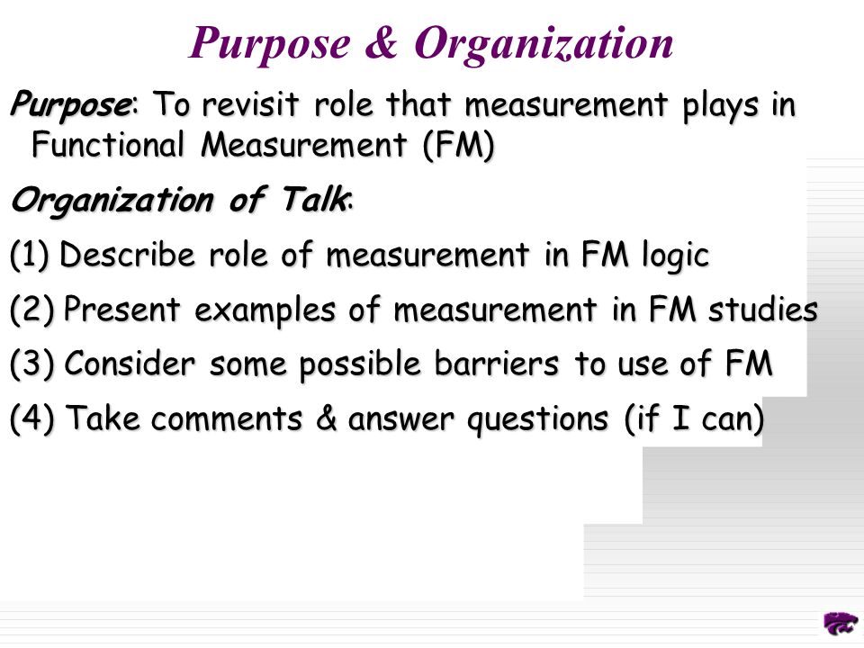 Purpose & Organization Purpose: To revisit role that measurement plays in Functional Measurement (FM) Organization of Talk: (1) Describe role of measurement in FM logic (2) Present examples of measurement in FM studies (3) Consider some possible barriers to use of FM (4) Take comments & answer questions (if I can)