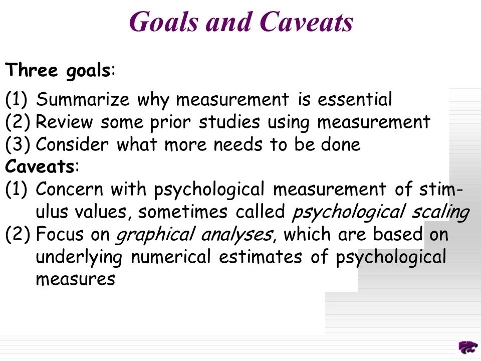 Goals and Caveats Three goals: (1)Summarize why measurement is essential (2)Review some prior studies using measurement (3)Consider what more needs to be done Caveats: (1)Concern with psychological measurement of stim- ulus values, sometimes called psychological scaling (2)Focus on graphical analyses, which are based on underlying numerical estimates of psychological measures