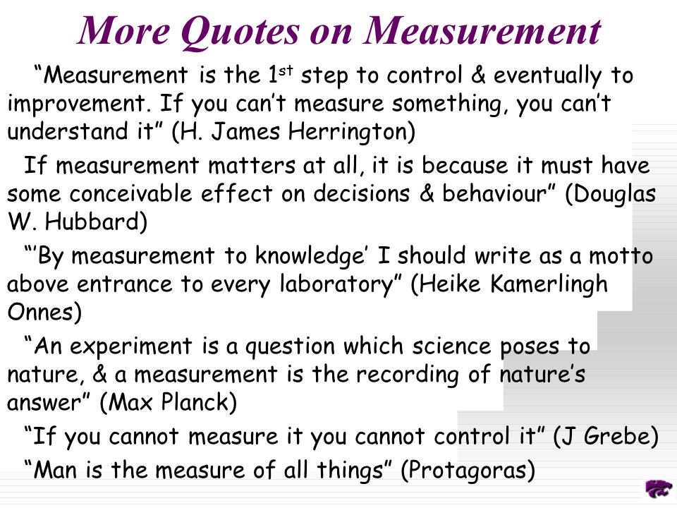 More Quotes on Measurement Measurement is the 1 st step to control & eventually to improvement.