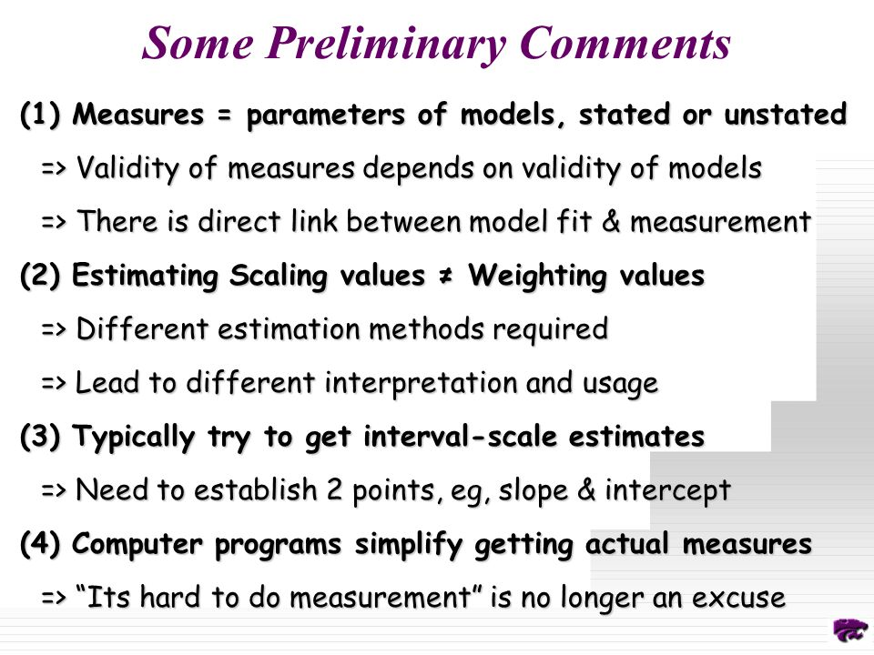 Some Preliminary Comments (1) Measures = parameters of models, stated or unstated => Validity of measures depends on validity of models => There is direct link between model fit & measurement (2) Estimating Scaling values ≠ Weighting values => Different estimation methods required => Lead to different interpretation and usage (3) Typically try to get interval-scale estimates => Need to establish 2 points, eg, slope & intercept (4) Computer programs simplify getting actual measures => Its hard to do measurement is no longer an excuse