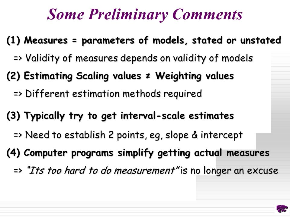 Some Preliminary Comments (1) Measures = parameters of models, stated or unstated => Validity of measures depends on validity of models (2) Estimating Scaling values ≠ Weighting values => Different estimation methods required (3) Typically try to get interval-scale estimates => Need to establish 2 points, eg, slope & intercept (4) Computer programs simplify getting actual measures => Its too hard to do measurement is no longer an excuse