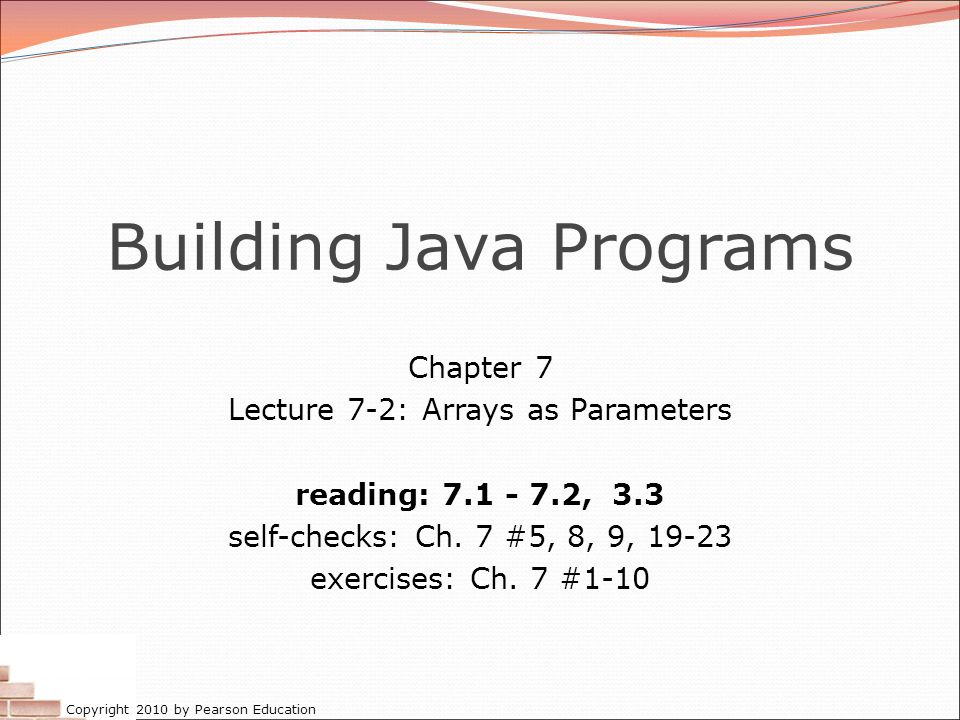 Copyright 2010 by Pearson Education Building Java Programs Chapter 7 Lecture 7-2: Arrays as Parameters reading: 7.1 - 7.2, 3.3 self-checks: Ch. 7 #5,