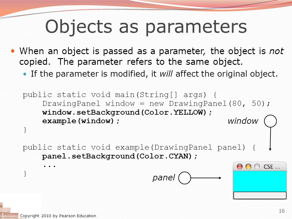 Copyright 2010 by Pearson Education 16 Objects as parameters When an object is passed as a parameter, the object is not copied.