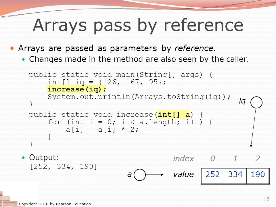 Copyright 2010 by Pearson Education 17 Arrays pass by reference Arrays are passed as parameters by reference.