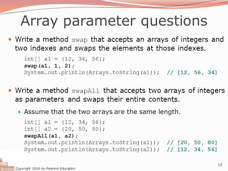 Copyright 2010 by Pearson Education 19 Array parameter questions Write a method swap that accepts an arrays of integers and two indexes and swaps the elements at those indexes.