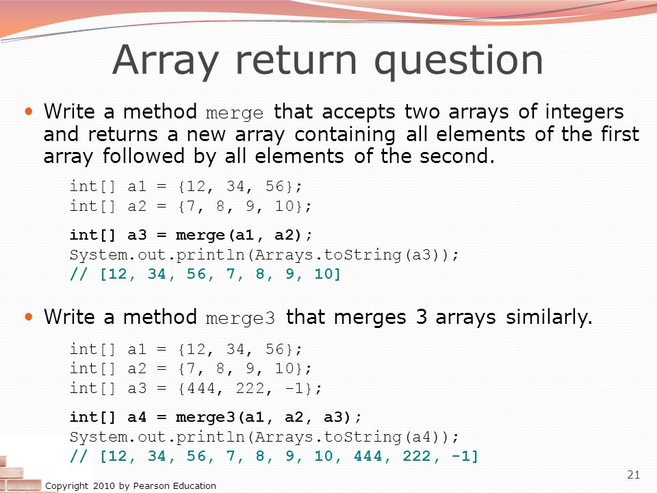 Copyright 2010 by Pearson Education 21 Array return question Write a method merge that accepts two arrays of integers and returns a new array containing all elements of the first array followed by all elements of the second.