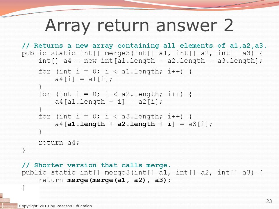 Copyright 2010 by Pearson Education 23 Array return answer 2 // Returns a new array containing all elements of a1,a2,a3.