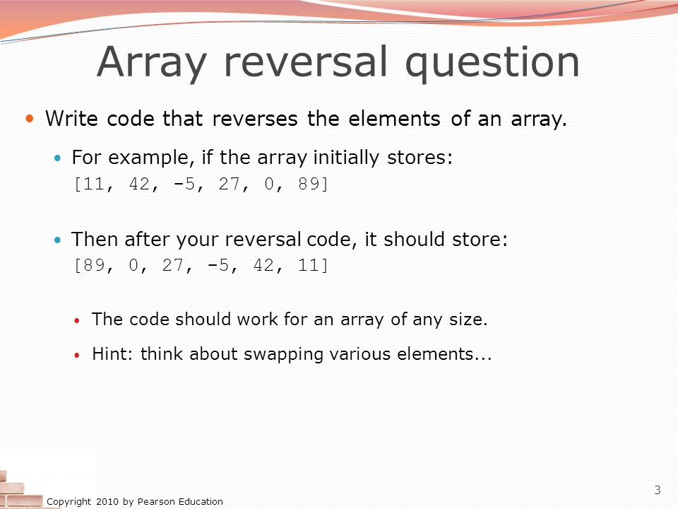 Copyright 2010 by Pearson Education 3 Array reversal question Write code that reverses the elements of an array.