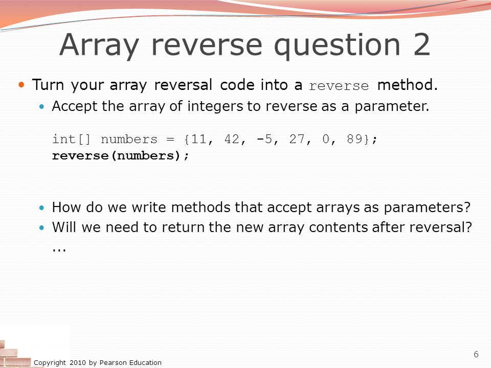 Copyright 2010 by Pearson Education 7 Array parameter (declare) public static type methodName ( type [] name ) { Example: // Returns the average of the given array of numbers.