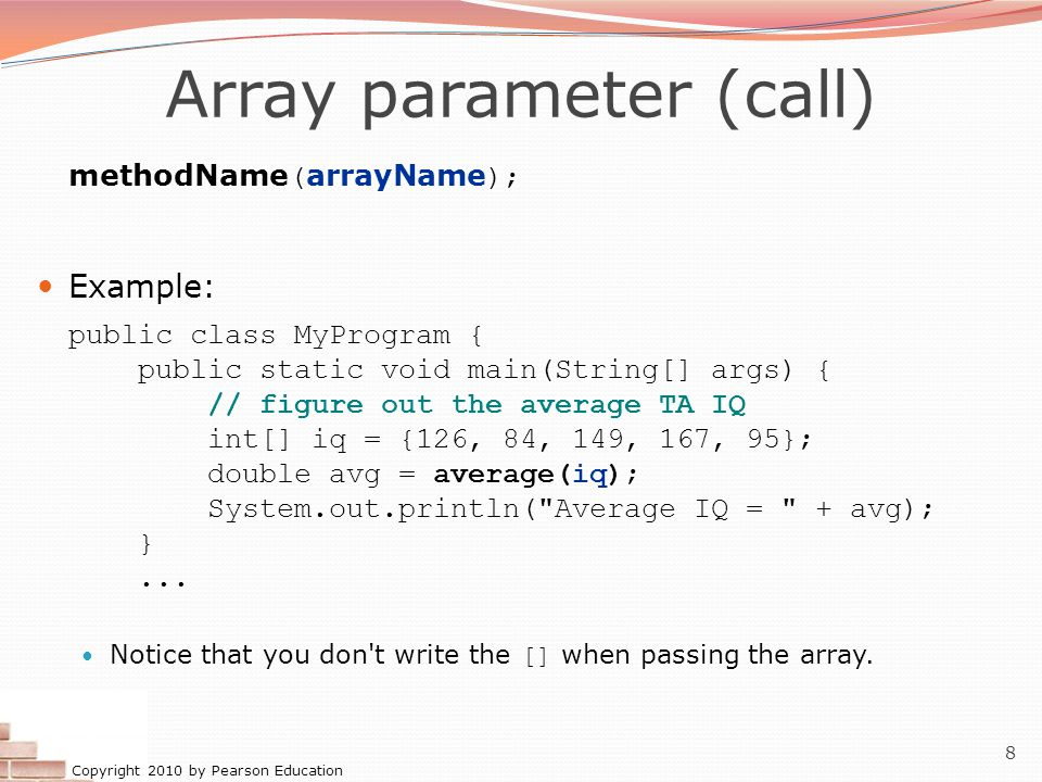 Copyright 2010 by Pearson Education 8 Array parameter (call) methodName ( arrayName ); Example: public class MyProgram { public static void main(Strin