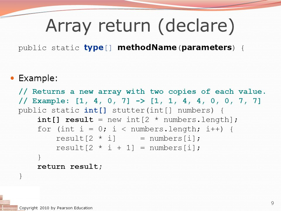 Copyright 2010 by Pearson Education 9 Array return (declare) public static type [] methodName ( parameters ) { Example: // Returns a new array with tw