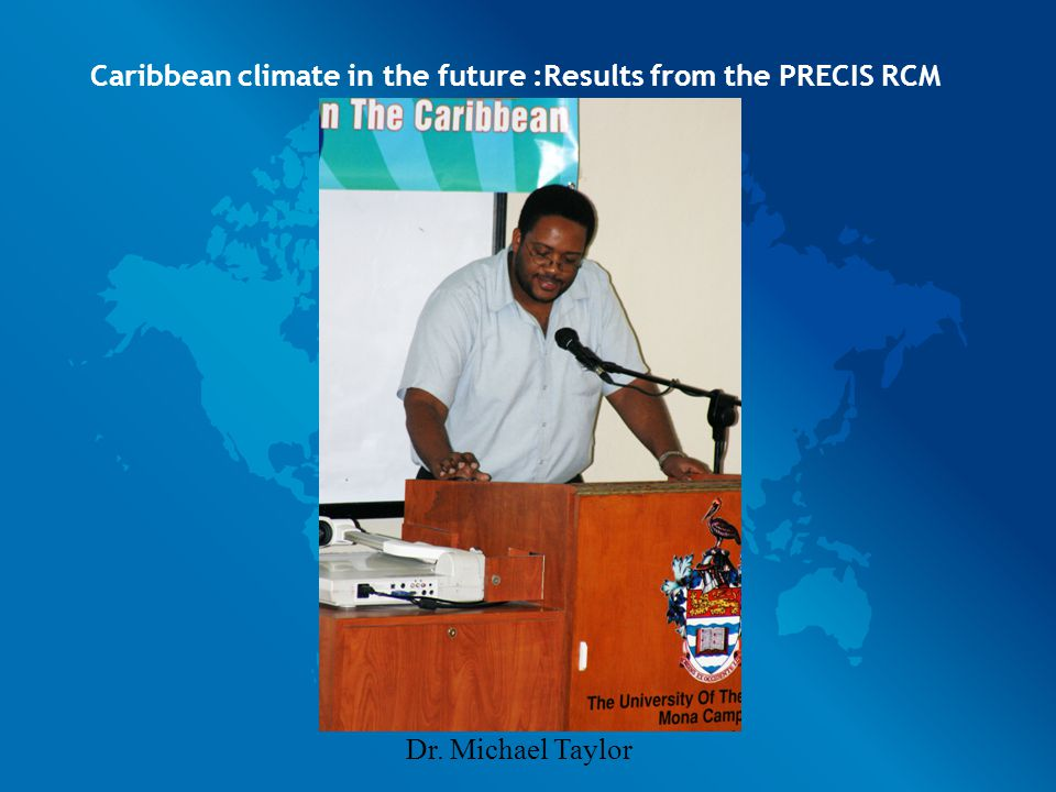 Caribbean climate in the future :Results from the PRECIS RCM Dr. Michael Taylor