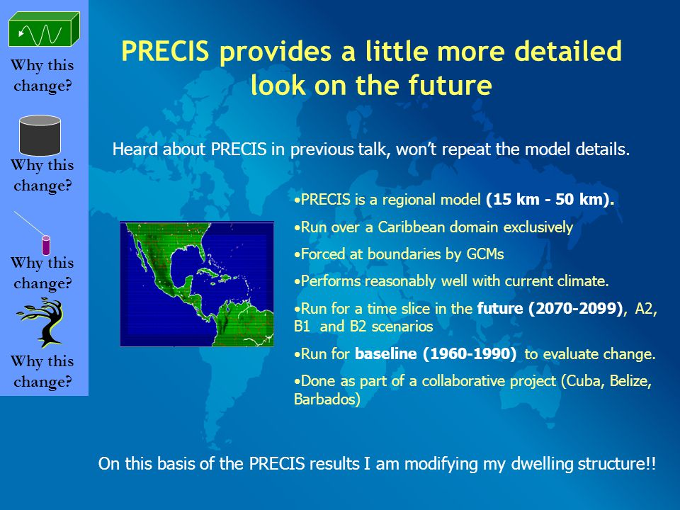 PRECIS provides a little more detailed look on the future Why this change? PRECIS is a regional model (15 km - 50 km). Run over a Caribbean domain exc