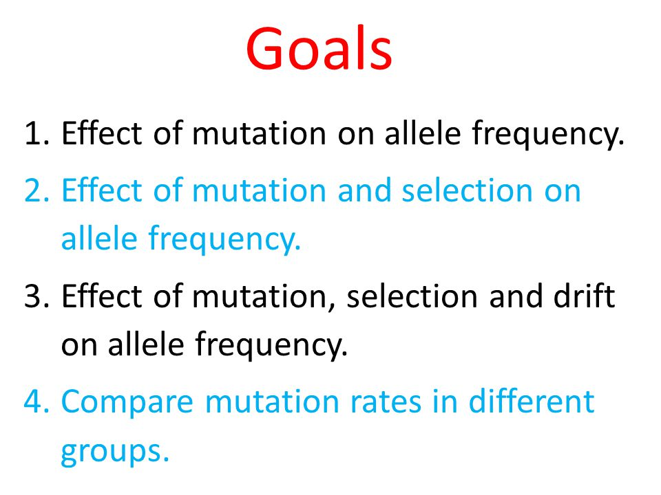 Goals 1.Effect of mutation on allele frequency. 2.Effect of mutation and selection on allele frequency. 3.Effect of mutation, selection and drift on a