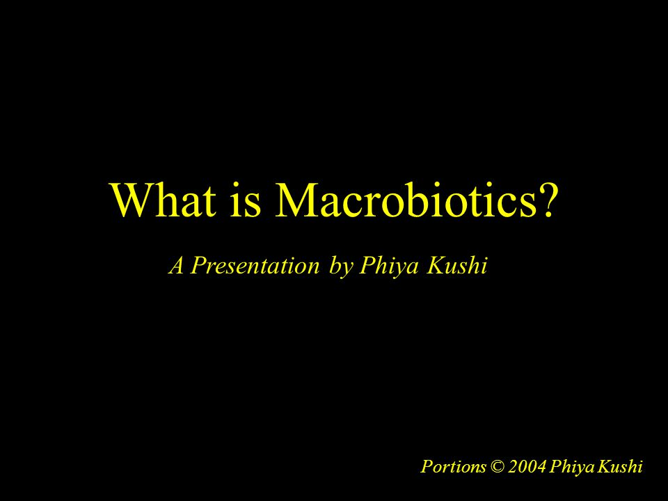 What is Macrobiotics? Portions © 2004 Phiya Kushi A Presentation by Phiya Kushi