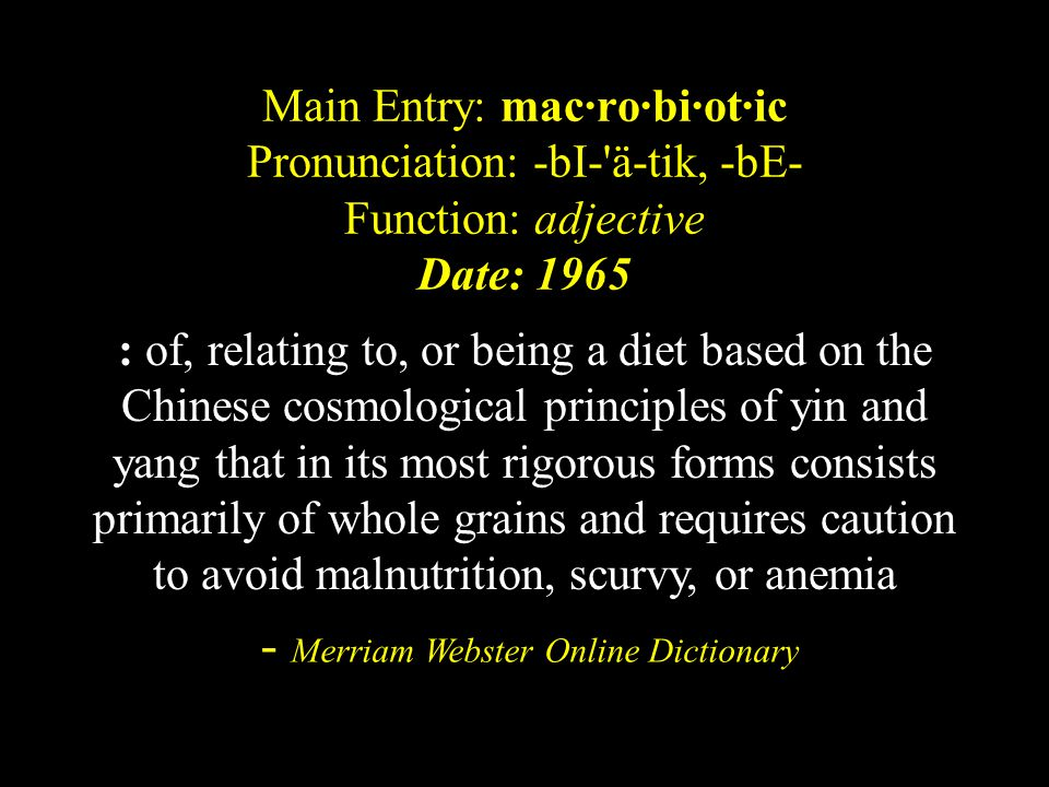 Main Entry: mac·ro·bi·ot·ic Pronunciation: -bI- ä-tik, -bE- Function: adjective Date: 1965 : of, relating to, or being a diet based on the Chinese cosmological principles of yin and yang that in its most rigorous forms consists primarily of whole grains and requires caution to avoid malnutrition, scurvy, or anemia - Merriam Webster Online Dictionary