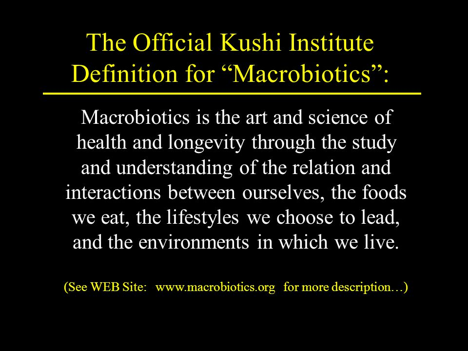 The Official Kushi Institute Definition for Macrobiotics : Macrobiotics is the art and science of health and longevity through the study and understanding of the relation and interactions between ourselves, the foods we eat, the lifestyles we choose to lead, and the environments in which we live.