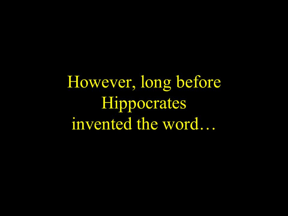 However, long before Hippocrates invented the word…