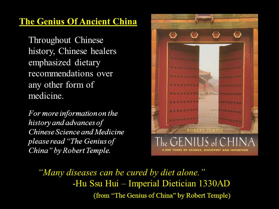 Many diseases can be cured by diet alone. -Hu Ssu Hui – Imperial Dietician 1330AD (from The Genius of China by Robert Temple) Throughout Chinese history, Chinese healers emphasized dietary recommendations over any other form of medicine.