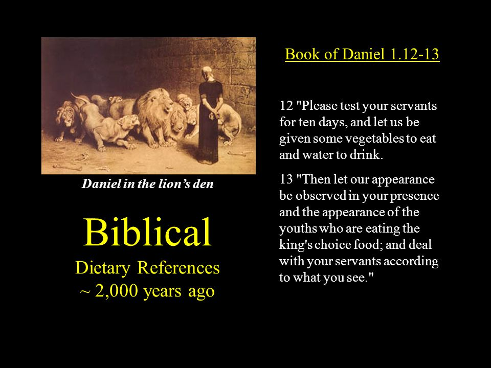 Biblical Dietary References ~ 2,000 years ago Book of Daniel 1.12-13 12