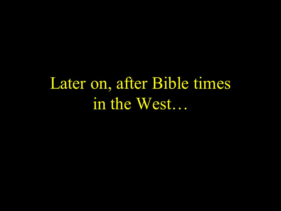 Later on, after Bible times in the West…