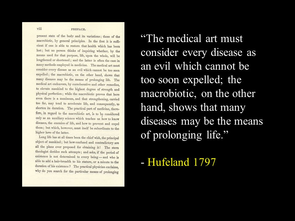 The medical art must consider every disease as an evil which cannot be too soon expelled; the macrobiotic, on the other hand, shows that many diseases may be the means of prolonging life. - Hufeland 1797