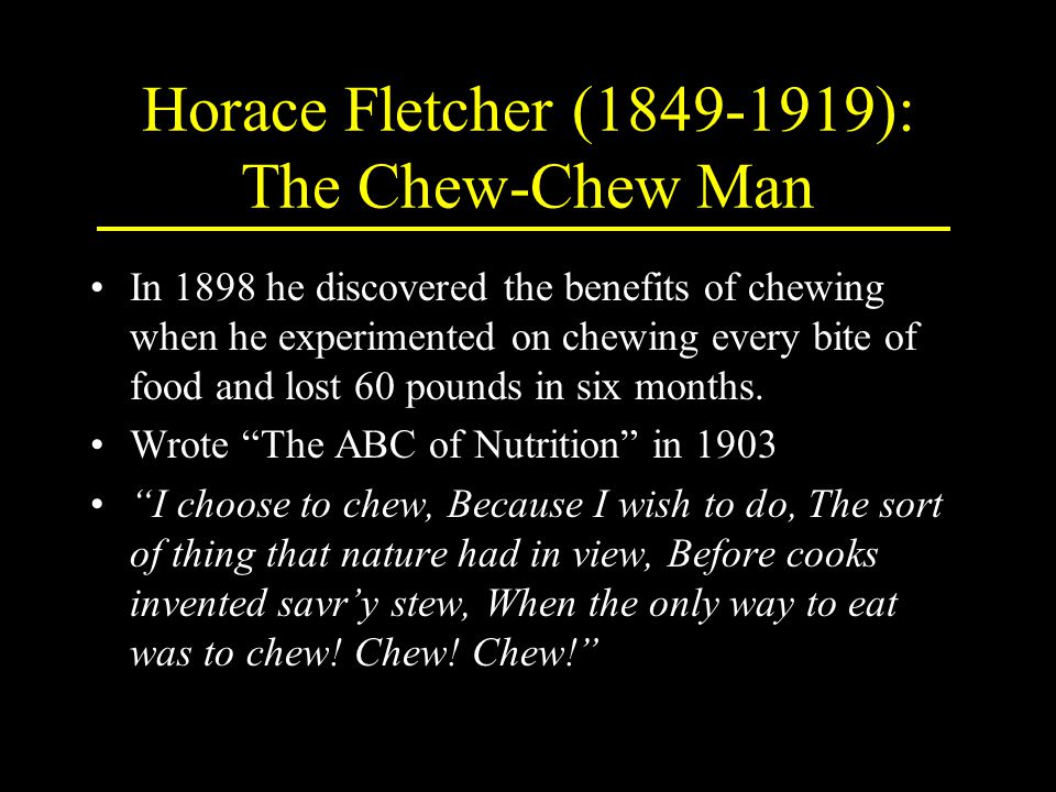 Horace Fletcher (1849-1919): The Chew-Chew Man In 1898 he discovered the benefits of chewing when he experimented on chewing every bite of food and lost 60 pounds in six months.