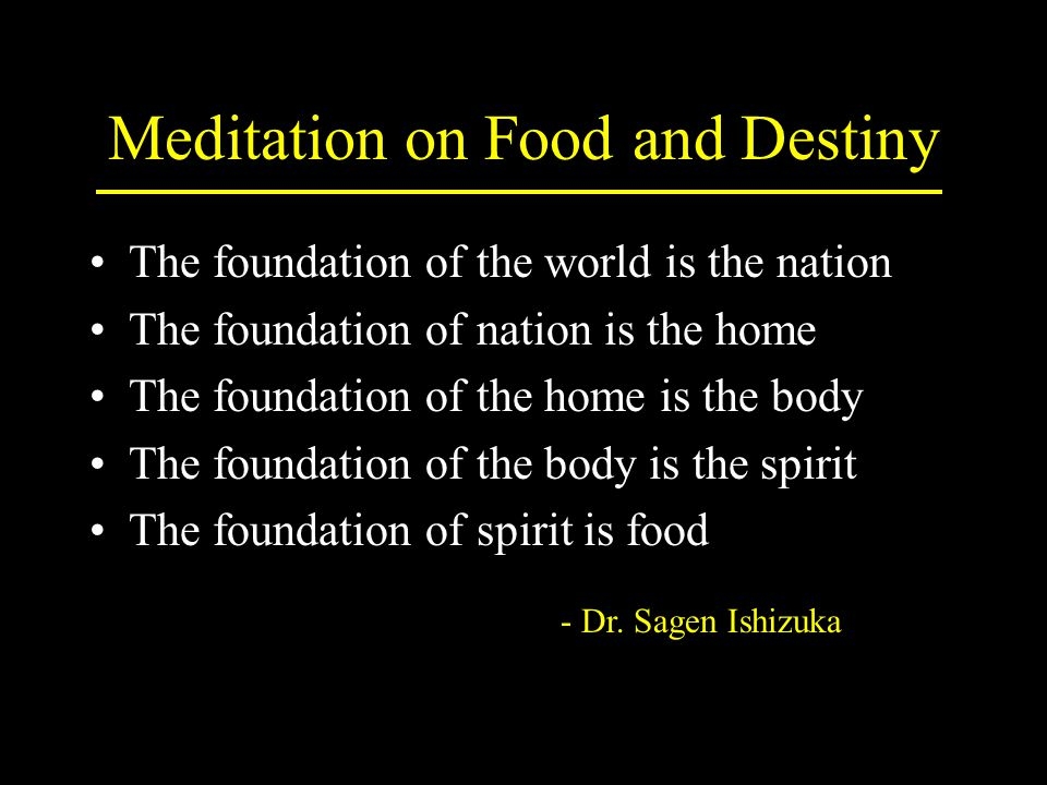 Meditation on Food and Destiny The foundation of the world is the nation The foundation of nation is the home The foundation of the home is the body The foundation of the body is the spirit The foundation of spirit is food - Dr.
