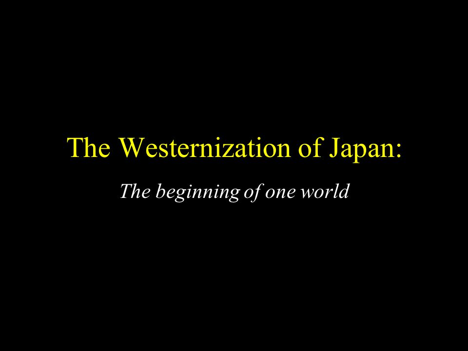 The Westernization of Japan: The beginning of one world
